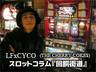 LFxCYCO スロットコラム『回胴街道』 / A-FILES オルタナティヴ ストリートカルチャー ウェブマガジン