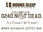 12HOURS SLEEP 1st.EXHIBITION 『0240 NOT DEAD.』