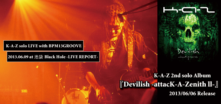 K-A-Z  2nd solo Album 『Devilish -attacK-A-Zenith ll-』 Release & LIVE with BPM13GROOVE- 2013.06.09 at 池袋Black Hole LIVE REPORT