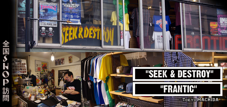 "全国SHOP訪問 第二弾 ""SEEK & DESTROY"" & ""FRANTIC"""