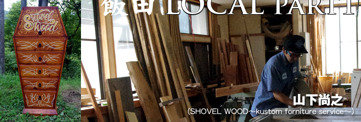 特集:飯田LOCAL part1 supported by LAF / 山下尚之 (SHOVEL WOOD~kustom forniture service~)
