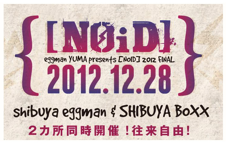 [NOID] -2012 FINAL/2012/12/28 Shibuya eggman & SHIBUYA BOXX(2会場同時開催 / 往来自由)
