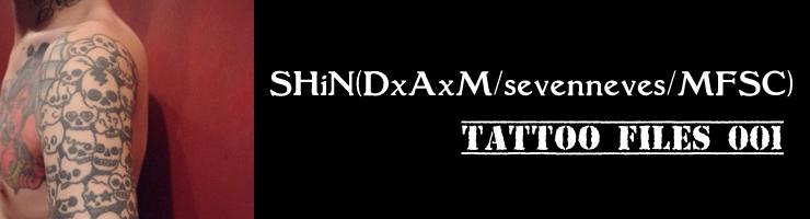 TATTOO FILES 001 - SHiN(DxAxM/sevenneves/MFSC)