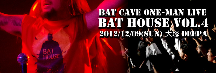 BAT HOUSE Vol.4 ~BAT CAVE One-Man LIVE~ 2012/12/09(SUN) at 大塚Deepa LIVE REPORT