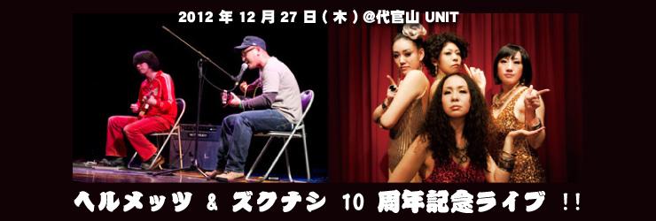 ヘルメッツ & ズクナシ 10 周年記念ライブ !! 2012.12.27(Thu) at 代官山UNIT