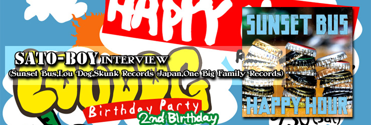 SATO-BOY (Sunset Bus,Lou Dog,Skunk Records Japan,One Big Family Records) INTERVIEW