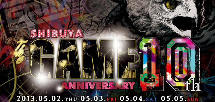 SHIBUYA THE GAME 10th anniversary 【2013.05.02~05.05 4days開催!】