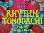 RHYTHM TOMODACHI vol.22 2013/04/26(fri) at 渋谷PLUG