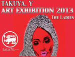 "TAKUYA.Y ART EXHIBITION 2013 ""THE LADIES"" 2013.04/27(土)~05/06(月) at LaLaCAFE"