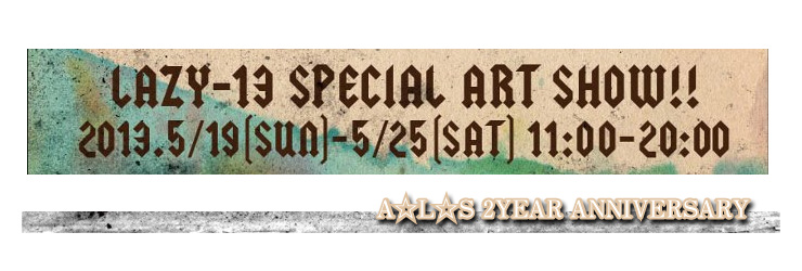 A☆L☆S 2YEAR ANNIVERSARY LAZY-13 SPECIAL ART SHOW 2013.05.19日(sun)~05.25(sat) at A☆L☆S