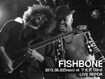 FISHBONE 2013.06.03(mon) at 下北沢Garden LIVE REPORT / A-FILES オルタナティヴ・ストリートカルチャー・ウェブマガジン