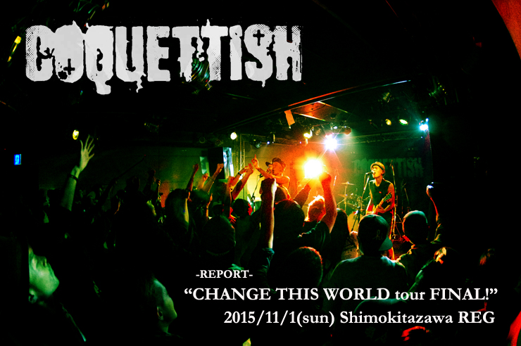 COQUETTISH『CHANGE THIS WORLD tour 2015 FINAL!』 @ 下北沢REG(2015.11.01) – LIVE REPORT