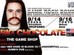 GAME ROCK BOMB (BIG CHOCOLATE JAPAN TOUR 2013) 2013.09.14(sat) at 心斎橋 CLUB DROP&NEO  / 2013.09.16(mon) at 渋谷 clubasia
