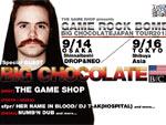 GAME ROCK BOMB (BIG CHOCOLATE JAPAN TOUR 2013) 2013.09.14(sat) at 心斎橋 CLUB DROP&NEO  / 2013.09.16(mon) at 渋谷 clubasia