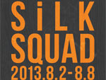 SILK SQUAD – 2013.8.2(FRI)-8.8(THU) at Gallery F.ROUTE