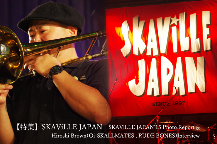 【特集】SKAViLLE JAPAN - SKAViLLE JAPAN'15 Photo Report & Hiroshi Brown (Oi-SKALLMATES , RUDE BONES) Interview