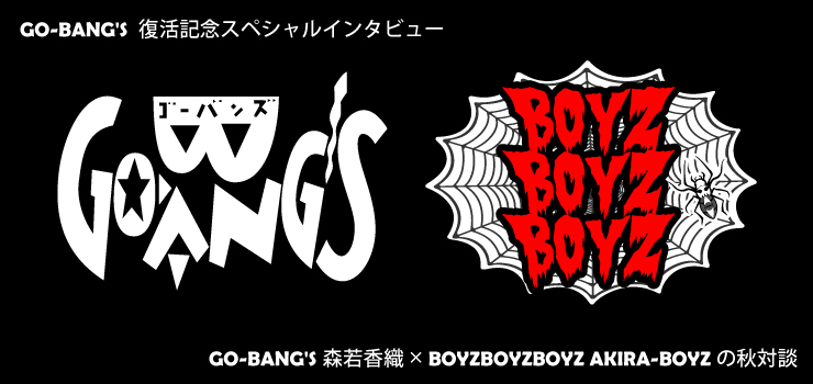 GO-BANG'S 復活記念スペシャルインタビュー 『 GO-BANG'S 森若香織 × BOYZBOYZBOYZ AKIRA-BOYZ の秋対談 』