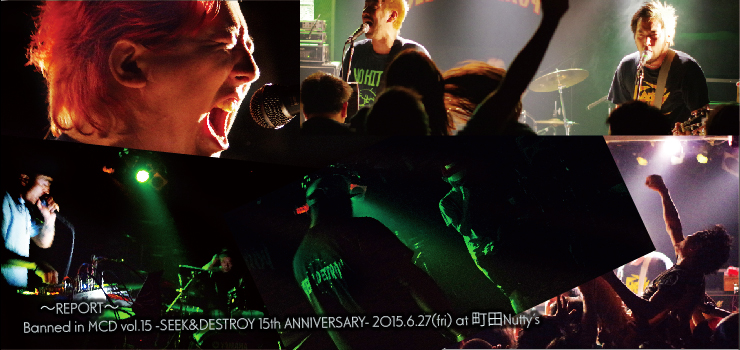 Banned in MCD vol.15 -SEEK&DESTROY 15th ANNIVERSARY- 2015.6.27(fri) at 町田Nutty's ~REPORT~