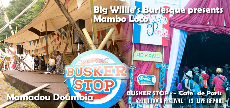 BUSKER STOP (Mamadou Doumbia) ~ Cafe´ de Paris (Big Willie's Burlesque presents Mambo Loco) @ FUJI ROCK FESTIVAL '13 LIVE REPORT