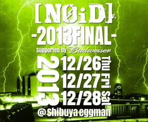 [NOiD] -2013 FINAL- supported by Budweiser 2013/12/26(thu) / 27日(fri) / 28日(sat) at shibuya eggman