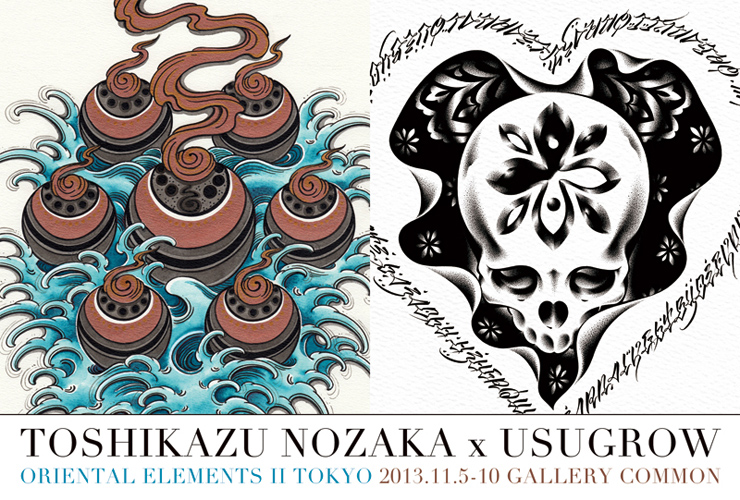"TOSHIKAZU NOZAKA x USUGROW Exhibition ""ORIENTAL ELEMENTS 2 TOKYO"" 2013.11.5(tue) - 11.10(sun) at GALLERY COMMON"