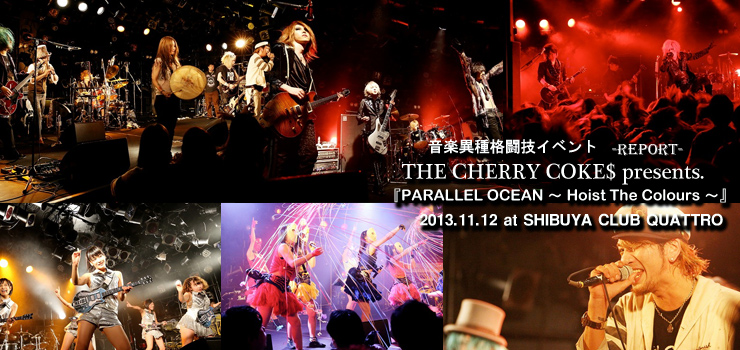 THE CHERRY COKE$ presents. 音楽異種格闘技イベント 『PARALLEL OCEAN~Hoist The Colours~』 2013.11.12 at SHIBUYA CLUB QUATTRO
