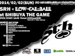 Low-Cal-Ball The 10th Anniversary Year – SRH x Low-Cal-Ball – 2014/02/02(SUN) at SHIBUYA THE GAME