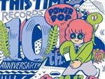 THISTIME RECORDS 10th Anniversary 2013.12/13(金)at 新代田FEVER - タイムテーブル発表 / さらに日高央(ex-BEAT CRUSADERS/MONOBRIGHT)が社歌を寄贈 / A-FILES オルタナティヴ ストリートカルチャー ウェブマガジン