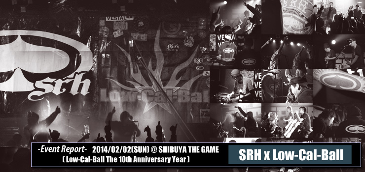 Low-Cal-Ball The 10th Anniversary Year SRH x Low-Cal-Ball 2014/02/02(SUN) at SHIBUYA THE GAME REPORT