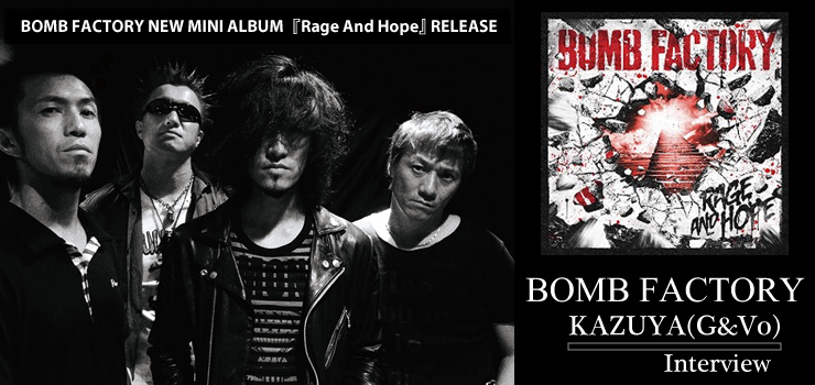 BOMB FACTORY NEW MINI ALBUM『Rage And Hope』 RELEASE - KAZUYA(G&Vo) Interview