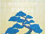 KOMESENNIN Solo Exhibition BONSAI展 ~太陽の木と花~ 2014.3/29~4/5 at 麹町画廊