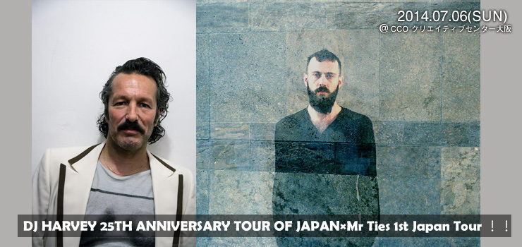 DJ HARVEY 25TH ANNIVERSARY TOUR OF JAPAN×Mr Ties 1st Japan Tour!! 2014.07.06(SUN) at CCO クリエイティブセンター大阪