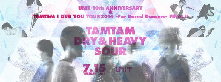 UNIT 10th ANNIVERSARY & TAMTAM I DUB YOU TOUR2014 -For Bored Dancers-