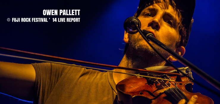 OWEN PALLETT @ FUJI ROCK FESTIVAL '14 LIVE REPORT