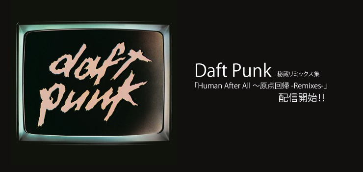 Daft Punk - 秘蔵リミックス集「Human After All~原点回帰 -Remixes-」配信開始!!