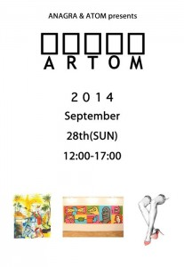 "ANAGRA&ATOM  presents ""ARTOM"" 2014/9/28(SUN) - 2014/10/3(FRI) at 西麻布コートヤードHIROO"