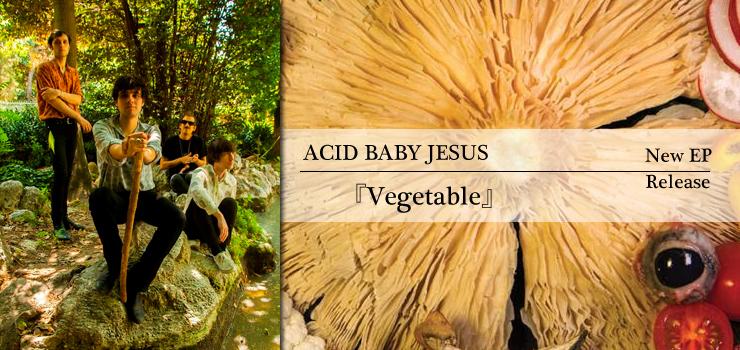 Acid Baby Jesus - New EP 『Vegetable』 Release / A-FILES オルタナティヴ ストリートカルチャー ウェブマガジン