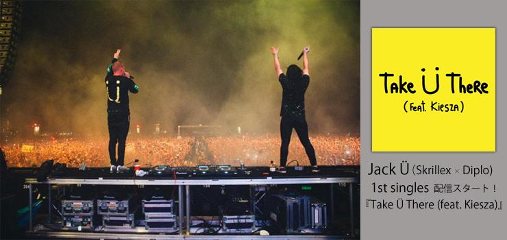 Jack Ü (Skrillex × Diplo) - 1st single 『Take Ü There (feat. Kiesza)』 配信スタート!