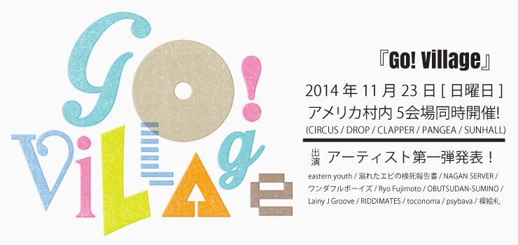 『Go! Village』 2014.11.23(sun) アメリカ村内 5会場同時開催(CIRCUS / DROP / CLAPPER / PANGEA / SUNHALL)