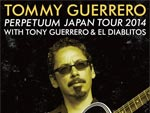"TOMMY GUERRERO ""PERPETUUM"" Japan Tour 2014 with Tony Guerrero & EL DIABLITOS / A-FILES オルタナティヴ ストリートカルチャー ウェブマガジン"