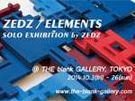 ZEDZ / ELEMENTS Solo Exhibition by ZEDZ – 2014年10月3日(金)~26日(日) at THE blank GALLERY