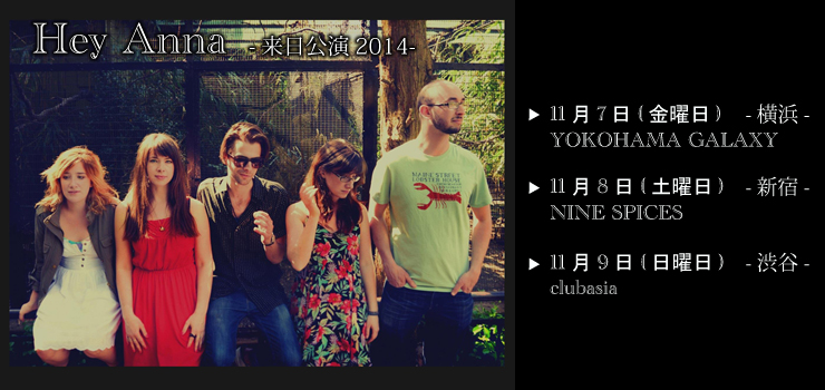 Hey Anna 来日公演 2014.11.07(Fri)at 【横浜】YOKOHAMA GALAXY/11.08(Sat)at 【新宿】Nine Spice/11.09(Sun)at 【渋谷】clubasia
