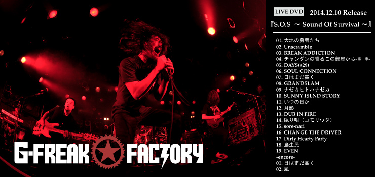G-FREAK FACTORY - NEW DVD 『S.O.S ~ Sound Of Survival ~』 Release