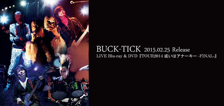 BUCK-TICK - LIVE Blu-ray & DVD『TOUR2014 或いはアナーキー -FINAL-』Release