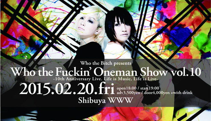 Who the Bitch - 10th Anniversary Live 【Who the Fuckin' Oneman Show vol.10】-Life is Music, Life is Live- 2015.02.20(FRI) at 渋谷WWW