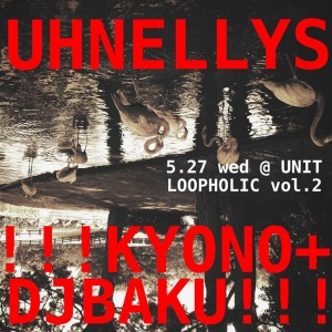 UHNELLYS x UNIT presents 「LOOPHOLIC vol.2」2015.05.27 (Wed) @ 代官山 UNIT