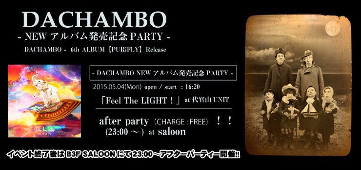 「Feel The LIGHT ! 」- DACHAMBO NEWアルバム発売記念PARTY - 2015.05.04(Mon) at 代官山UNIT/after party(23:00~)at saloon