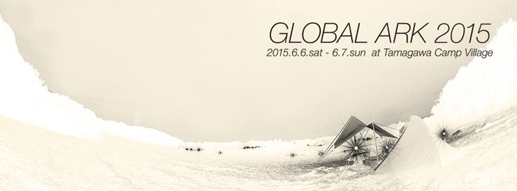 GLOBAL ARK 2015/2015年6月6日(土),7日(日) at  山梨県北都留郡 玉川キャンプ村