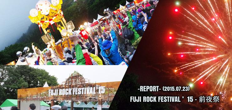 FUJI ROCK FESTIVAL '15 ~フジロック前夜祭~ (2015.07.23) REPORT