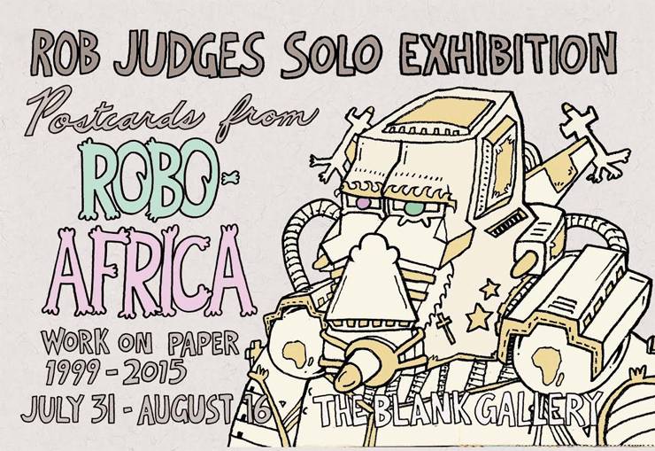 Rob Judges Solo Exhibition:Postcards From ROBO-AFRICA -Work on Paper  1999 – 2015/2015年7月31日(金)~8月16日(日) at THE blank GALLERY